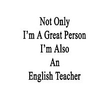 Not Only I'm A Great Person I'm Also An English Teacher  Photographic Print