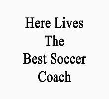 Here Lives The Best Soccer Coach  Unisex T-Shirt