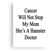 Cancer Will Not Stop My Mom She's A Hamster Doctor  Canvas Print