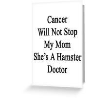 Cancer Will Not Stop My Mom She's A Hamster Doctor  Greeting Card