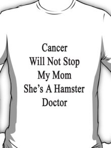 Cancer Will Not Stop My Mom She's A Hamster Doctor  T-Shirt