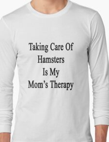 Taking Care Of Hamsters Is My Mom's Therapy  Long Sleeve T-Shirt