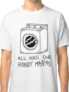 All hail our robot masters - washing mashine Classic T-Shirt