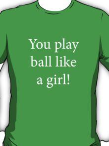 You Play Ball Like a Girl! T-Shirt