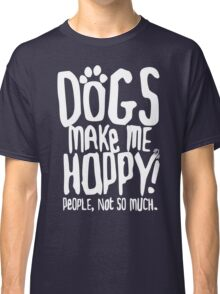 Dogs Make Me Happy! People, Not So Much.  Classic T-Shirt