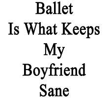 Ballet Is What Keeps My Boyfriend Sane  by supernova23