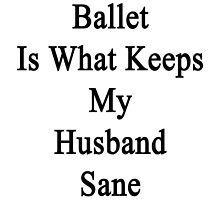 Ballet Is What Keeps My Husband Sane  by supernova23