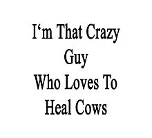 I'm That Crazy Guy Who Loves To Heal Cows  Photographic Print