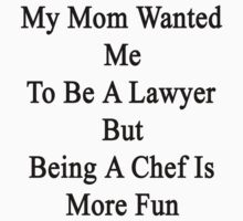 My Mom Wanted Me To Be A Lawyer But Being A Chef Is More Fun  by supernova23