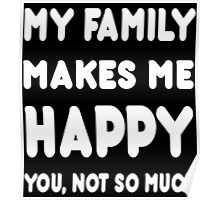 My Family Makes Me Happy You, Not So Much - Tshirts & Hoodies! Poster