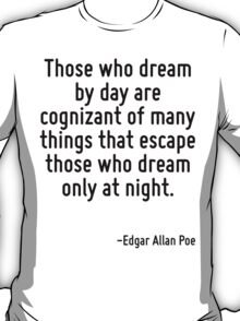 Those who dream by day are cognizant of many things that escape those who dream only at night. T-Shirt