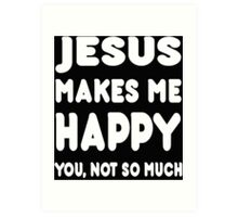 Jesus Makes Me Happy You, Not So Much - Tshirts & Hoodies! Art Print