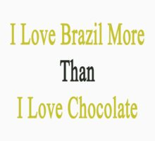 I Love Brazil More Than I Love Chocolate  by supernova23