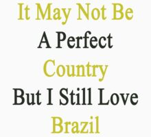 It May Not Be A Perfect Country But I Still Love Brazil  by supernova23