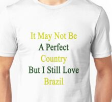 It May Not Be A Perfect Country But I Still Love Brazil  Unisex T-Shirt