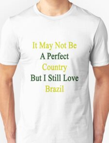 It May Not Be A Perfect Country But I Still Love Brazil  T-Shirt