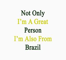 Not Only I'm A Great Person I'm Also From Brazil  Unisex T-Shirt