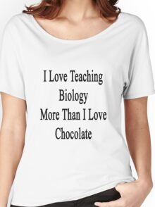 I Love Teaching Biology More Than I Love Chocolate  Women's Relaxed Fit T-Shirt