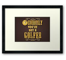 Obviously You're Not A Golfer Framed Print