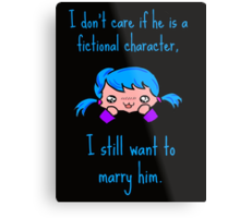 I don't care if he is a fictional character, i still want to marry him. Metal Print
