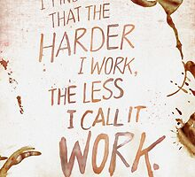 The Harder I Work, the Less I Call it Work.  by Shawna Armstrong