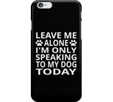 Leave Me Alone. I'm Only Speaking To My Dog Today iPhone Case/Skin