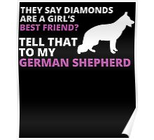 they say diamonds are a girl's BEST FRIEND? TELL THAT TO MY GERMAN SHEPHERD Poster