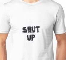 Shut up! Unisex T-Shirt