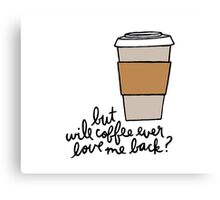 But Will Coffee Ever Love Me Back? Canvas Print