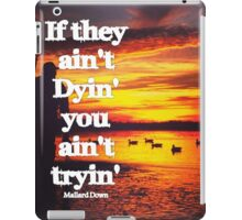 If they ain't dying you ain't tryin - Mallard Down iPad Case/Skin