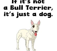 If It's Not A Bull Terrier by kwg2200