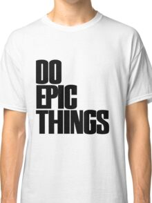 DO epic things Classic T-Shirt