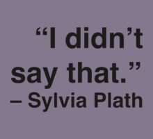 """I didn't say that."" - Sylvia Plath by Nicole Petegorsky"