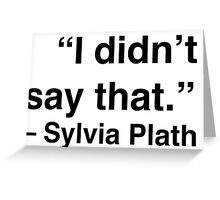 """I didn't say that."" - Sylvia Plath Greeting Card"