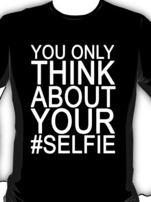 You only think about your  #SELFIE T-Shirt