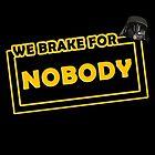 We brake for nobody by AllMadDesigns
