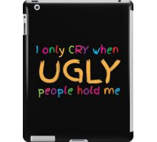 I only cry when UGLY people hold me  iPad Case/Skin