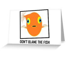 DON'T BLAME THE FISH Greeting Card