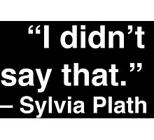 """""""I didn't say that."""" - Sylvia Plath (White Text) Photographic Print"""