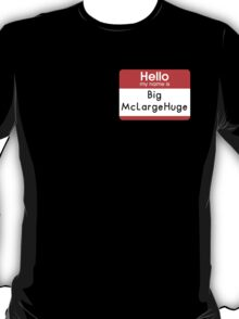 Hello My Name is - Big McLargeHuge T-Shirt