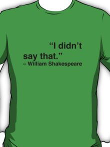"""I didn't say that."" - William Shakespeare T-Shirt"