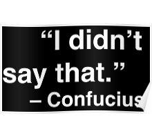 """I didn't say that."" - Confucius (White Text) Poster"