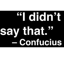 """""""I didn't say that."""" - Confucius (White Text) Photographic Print"""