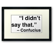 """""""I didn't say that."""" - Confucius Framed Print"""