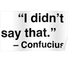 """I didn't say that."" - Confucius Poster"