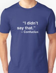 """""""I didn't say that."""" - Confucius (White Text) Unisex T-Shirt"""