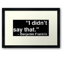 """""""I didn't say that."""" - Benjamin Franklin (White Text) Framed Print"""