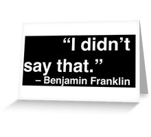 """I didn't say that."" - Benjamin Franklin (White Text) Greeting Card"