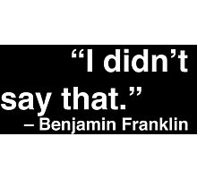 """""""I didn't say that."""" - Benjamin Franklin (White Text) Photographic Print"""