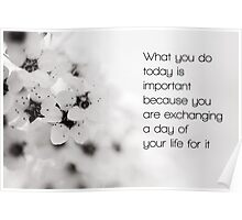 What you do today is important, because you are exchanging a day of your life for it. Poster
